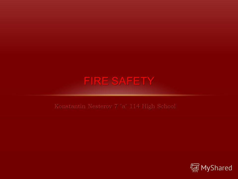 Konstantin Nesterov 7 a 114 High School FIRESAFETY FIRE SAFETY