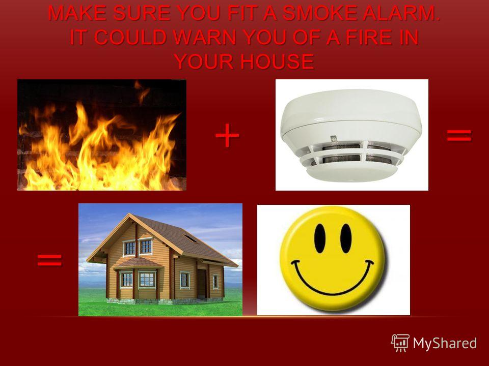 MAKE SURE YOU FIT A SMOKE ALARM. IT COULD WARN YOU OF A FIRE IN YOUR HOUSE += =
