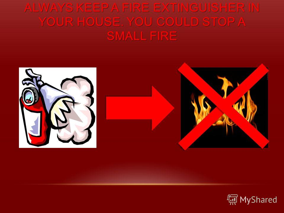 ALWAYS KEEP A FIRE EXTINGUISHER IN YOUR HOUSE. YOU COULD STOP A SMALL FIRE
