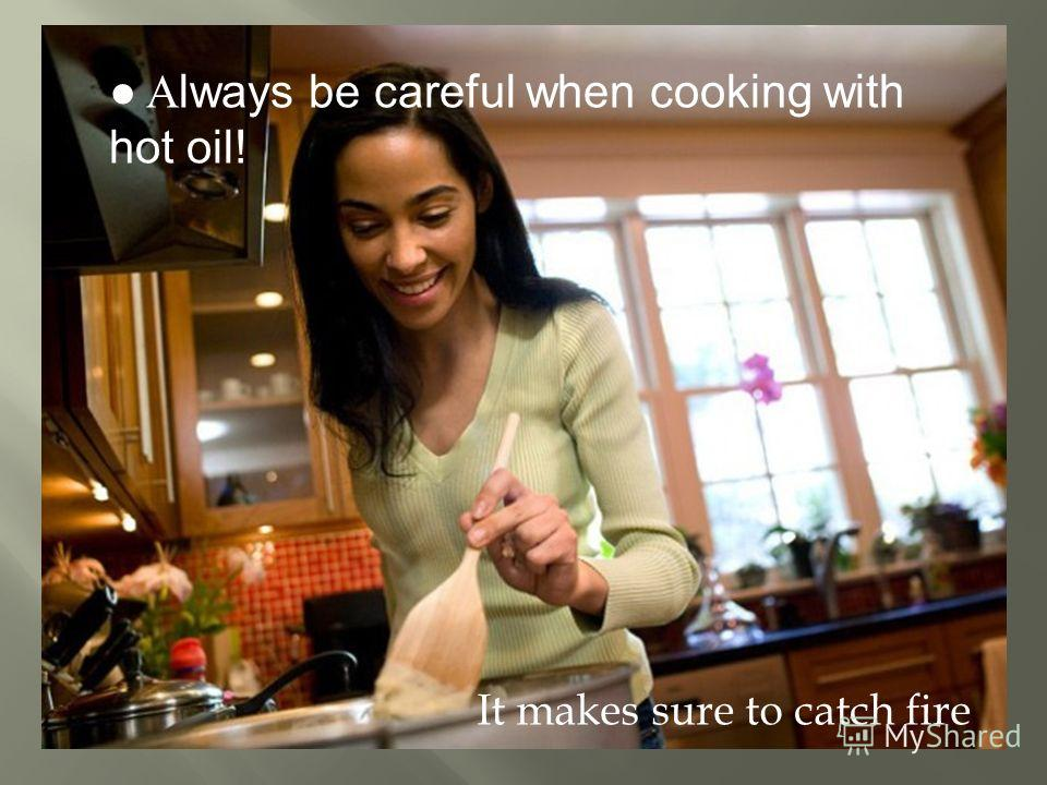 A lways be careful when cooking with hot oil! It makes sure to catch fire