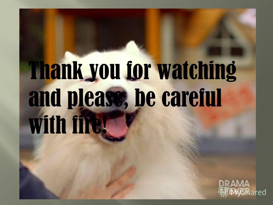 Thank you for watching and please, be careful with fire!