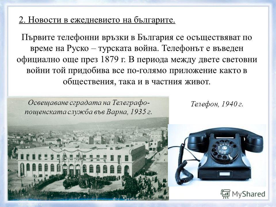 2. Новости в ежедневието на българите. Първите телефонни връзки в България се осъществяват по време на Руско – турската война. Телефонът е въведен официално още през 1879 г. В периода между двете световни войни той придобива все по-голямо приложение