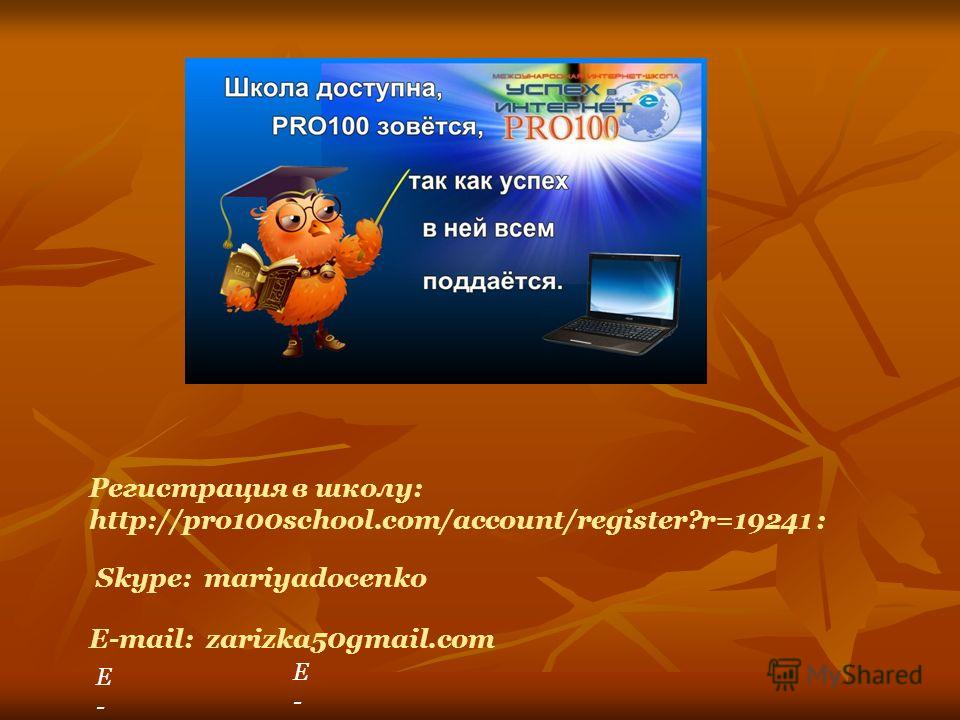 Регистрация в школу: http://pro100school.com/account/register?r=19241 : Skype: mariyadocenko E-E- E-maE-ma E-mail: zarizka50gmail.com