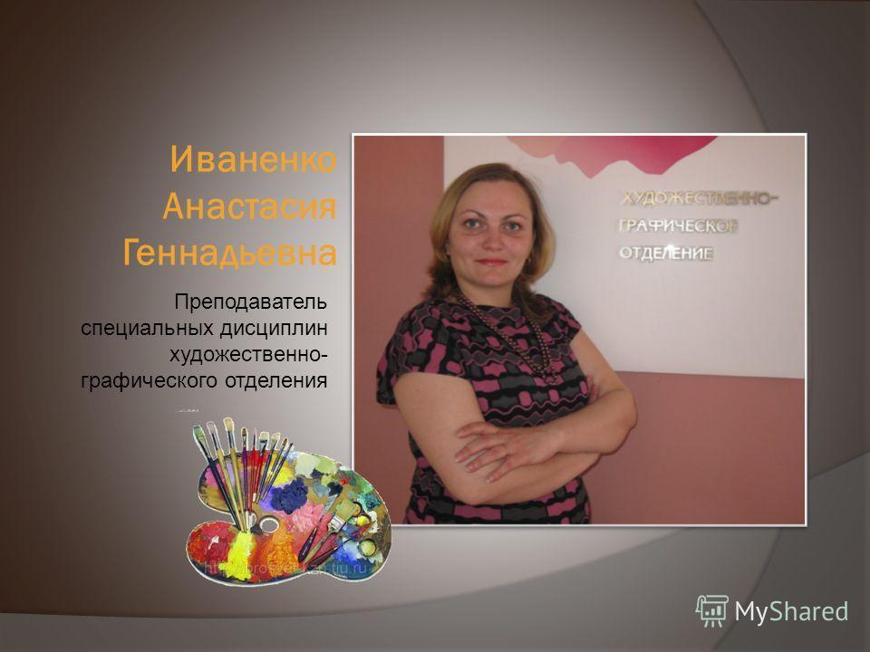 Иваненко Анастасия Геннадьевна Преподаватель специальных дисциплин художественно- графического отделения