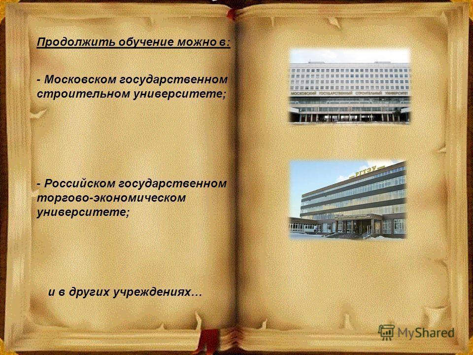 - Московском государственном строительном университете; - Российском государственном торгово-экономическом университете; и в других учреждениях… Продолжить обучение можно в:
