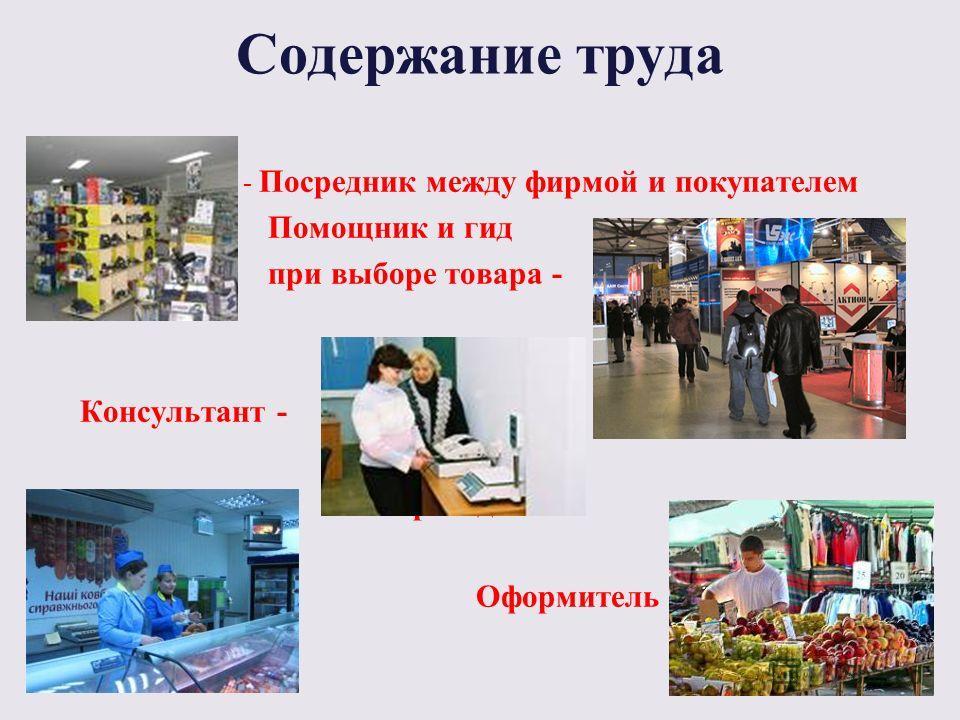 Содержание труда - Посредник между фирмой и покупателем Помощник и гид при выборе товара - Консультант - -Товаровед Оформитель -