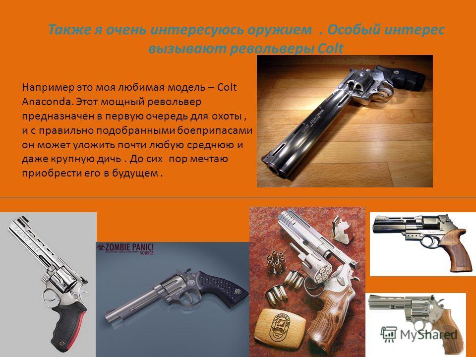 Также я очень интересуюсь оружием. Особый интерес вызывают револьверы Colt Например это моя любимая модель – Colt Anaconda. Этот мощный револьвер предназначен в первую очередь для охоты, и с правильно подобранными боеприпасами он может уложить почти