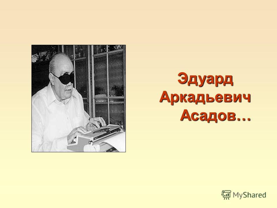 ЭдуардАркадьевич Асадов… Асадов…