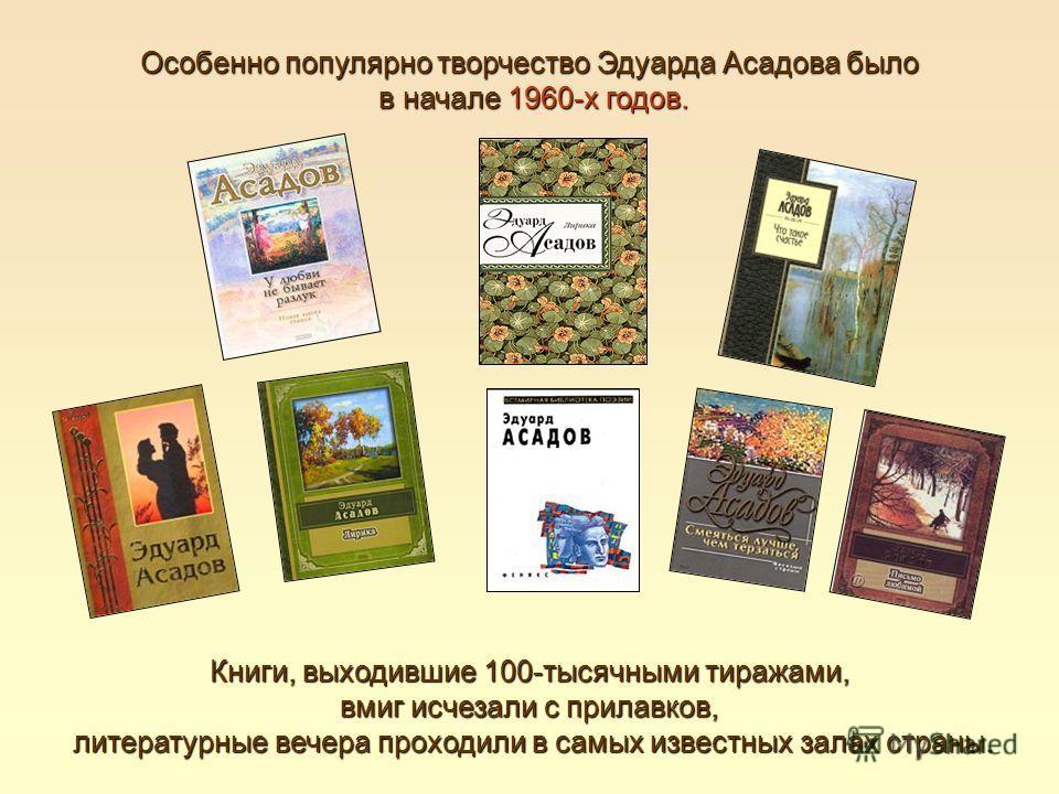 Особенно популярно творчество Эдуарда Асадова было в начале 1960-х годов. в начале 1960-х годов. Книги, выходившие 100-тысячными тиражами, вмиг исчезали с прилавков, литературные вечера проходили в самых известных залах страны. литературные вечера пр