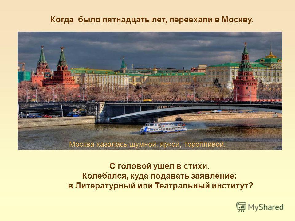 Когда было пятнадцать лет, переехали в Москву. Москва казалась шумной, яркой, торопливой. С головой ушел в стихи. Колебался, куда подавать заявление: в Литературный или Театральный институт?