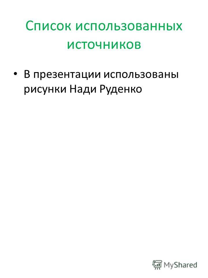 Список использованных источников В презентации использованы рисунки Нади Руденко