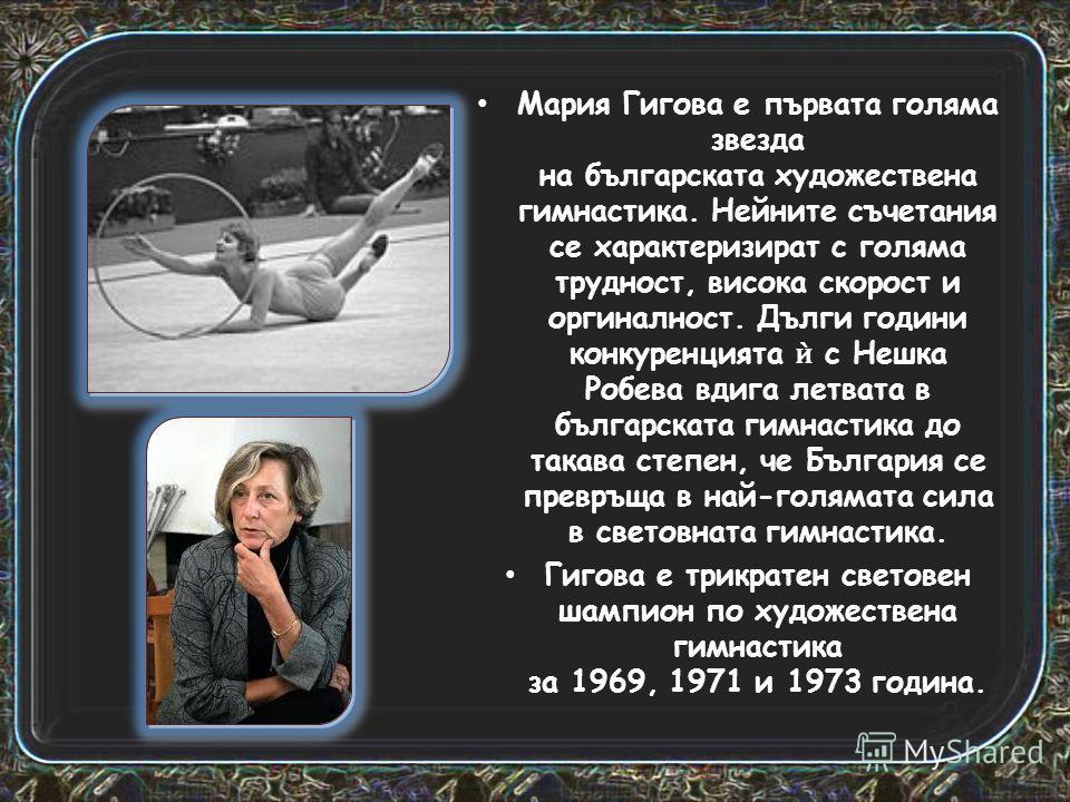 Мария Гигова е първата голяма звезда на българската художествена гимнастика. Нейните съчетания се характеризират с голяма трудност, висока скорост и оргиналност. Дълги години конкуренцията с Нешка Робева вдига летвата в българската гимнастика до така