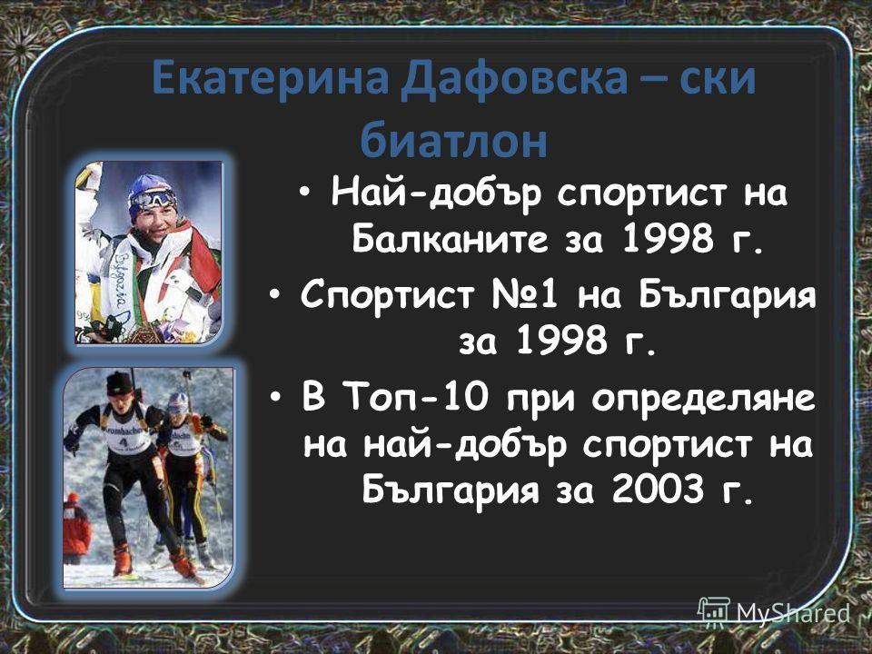 Екатерина Дафовска – ски биатлон Най-добър спортист на Балканите за 1998 г. Спортист 1 на България за 1998 г. В Топ-10 при определяне на най-добър спортист на България за 2003 г.