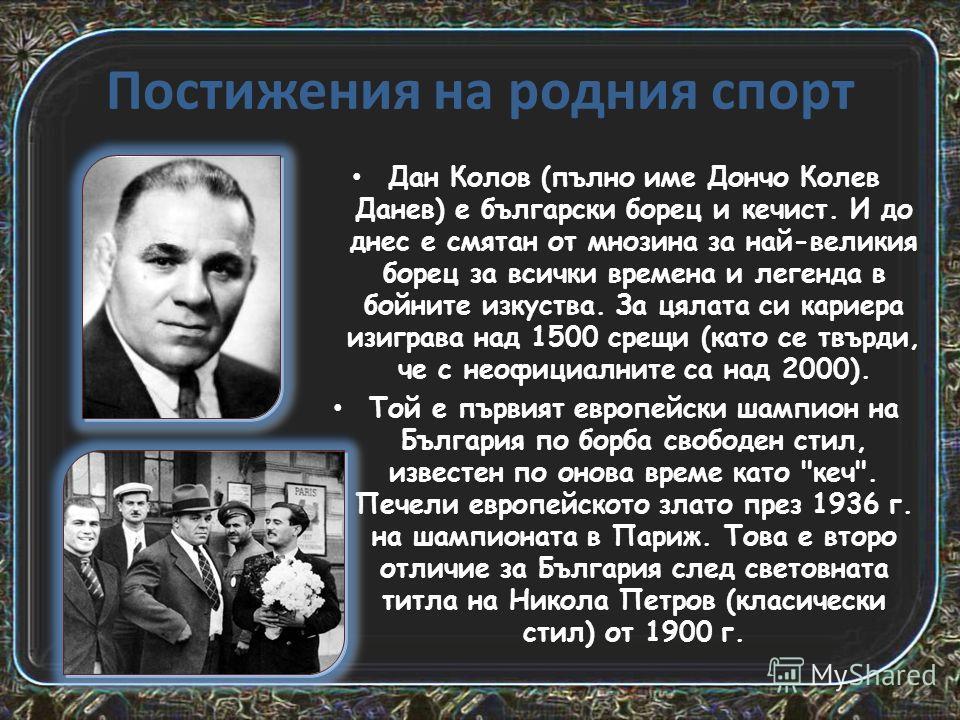 Постижения на родния спорт Дан Колов (пълно име Дончо Колев Данев) е български борец и кечист. И до днес е смятан от мнозина за най-великия борец за всички времена и легенда в бойните изкуства. За цялата си кариера изиграва над 1500 срещи (като се тв