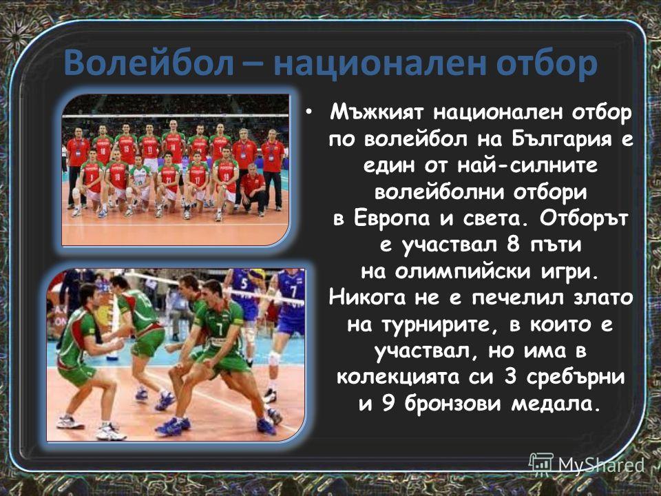 Волейбол – национален отбор Мъжкият национален отбор по волейбол на България е един от най-силните волейболни отбори в Европа и света. Отборът е участвал 8 пъти на олимпийски игри. Никога не е печелил злато на турнирите, в които е участвал, но има в