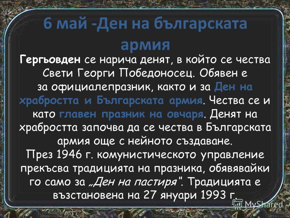 6 май -Ден на българската армия Гергьовден се нарича денят, в който се чества Свети Георги Победоносец. Обявен е за официалепразник, както и за Ден на храбростта и Българската армия. Чества се и като главен празник на овчаря. Денят на храбростта запо