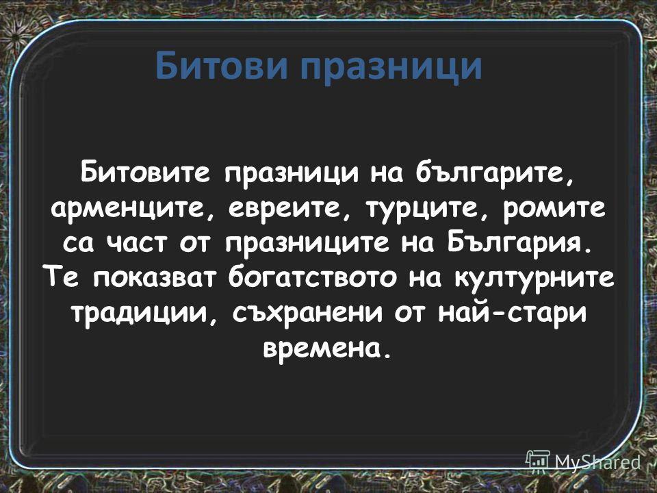 Битови празници Битовите празници на българите, арменците, евреите, турците, ромите са част от празниците на България. Те показват богатството на културните традиции, съхранени от най-стари времена.