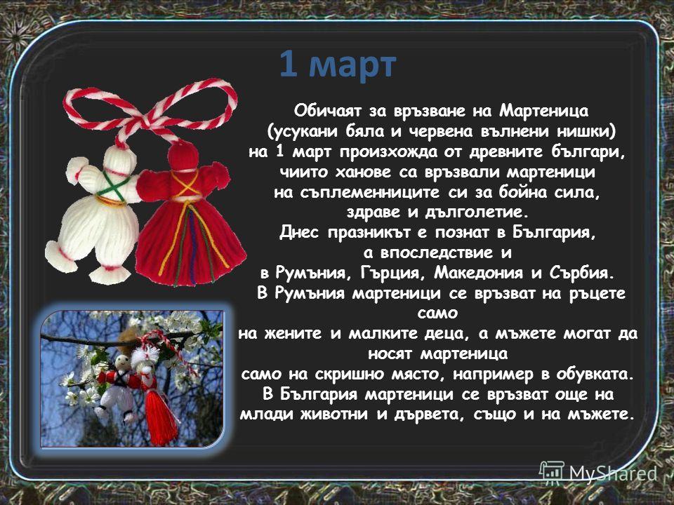 1 март Обичаят за връзване на Мартеница (усукани бяла и червена вълнени нишки) на 1 март произхожда от древните българи, чиито ханове са връзвали мартеници на съплеменниците си за бойна сила, здраве и дълголетие. Днес празникът е познат в България, а