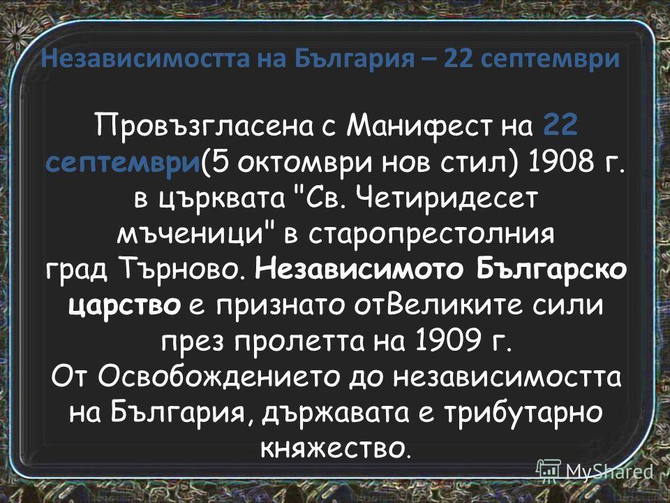 Независимостта на България – 22 септември Провъзгласена с Манифест на 22 септември(5 октомври нов стил) 1908 г. в църквата