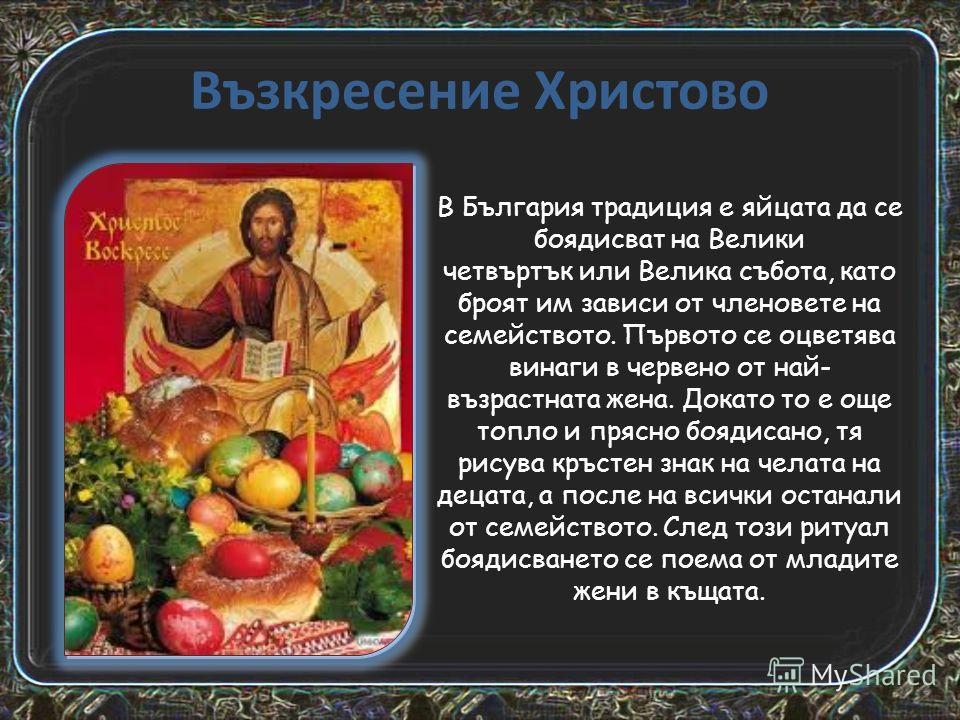 Възкресение Христово В България традиция е яйцата да се боядисват на Велики четвъртък или Велика събота, като броят им зависи от членовете на семейството. Първото се оцветява винаги в червено от най- възрастната жена. Докато то е още топло и прясно б