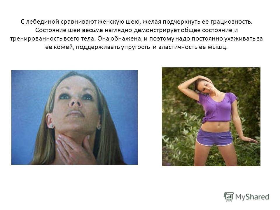 С лебединой сравнивают женскую шею, желая подчеркнуть ее грациозность. Состояние шеи весьма наглядно демонстрирует общее состояние и тренированность всего тела. Она обнажена, и поэтому надо постоянно ухаживать за ее кожей, поддерживать упругость и эл