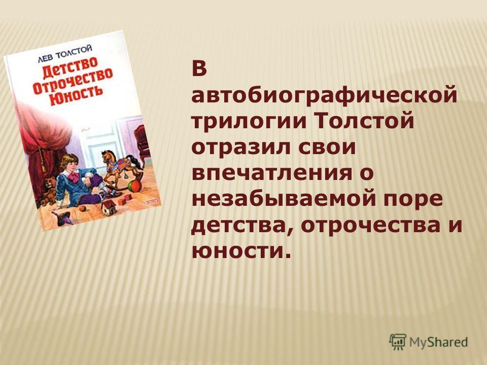 В автобиографической трилогии Толстой отразил свои впечатления о незабываемой поре детства, отрочества и юности.