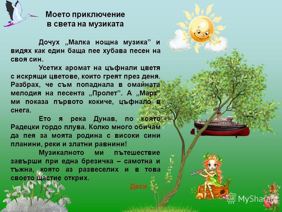 Моето приключение в света на музиката Дочух Малка нощна музика и видях как един баща пее хубава песен на своя син. Усетих аромат на цъфнали цветя с искрящи цветове, които греят през деня. Разбрах, че съм попаднала в омайната мелодия на песента Пролет