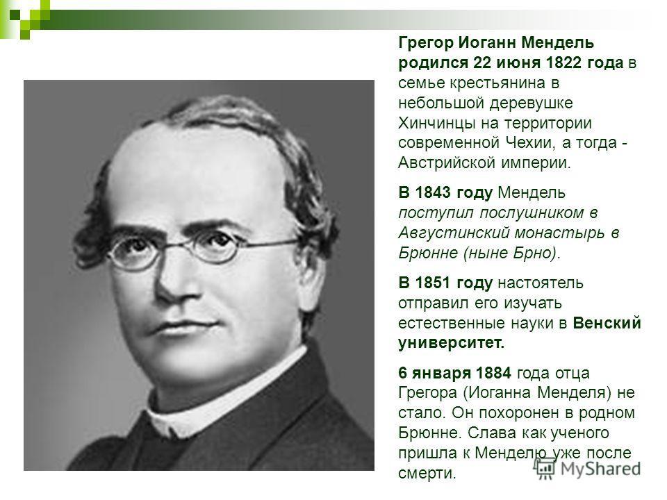 Грегор Иоганн Мендель родился 22 июня 1822 года в семье крестьянина в небольшой деревушке Хинчинцы на территории современной Чехии, а тогда - Австрийской империи. В 1843 году Мендель поступил послушником в Августинский монастырь в Брюнне (ныне Брно).