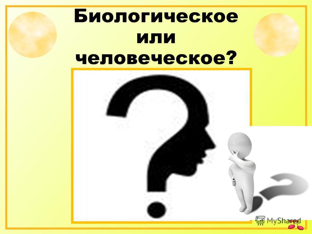 Биологическое или человеческое?