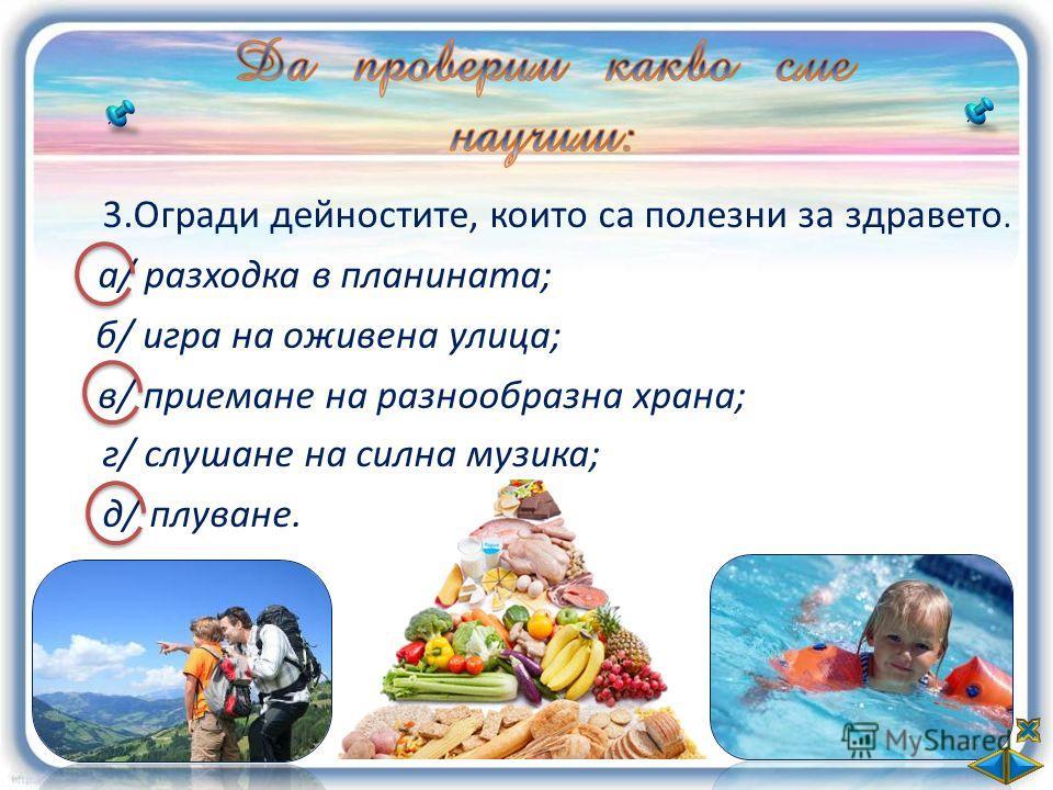 3.Огради дейностите, които са полезни за здравето. а/ разходка в планината; б/ игра на оживена улица; в/ приемане на разнообразна храна; г/ слушане на силна музика; д/ плуване.