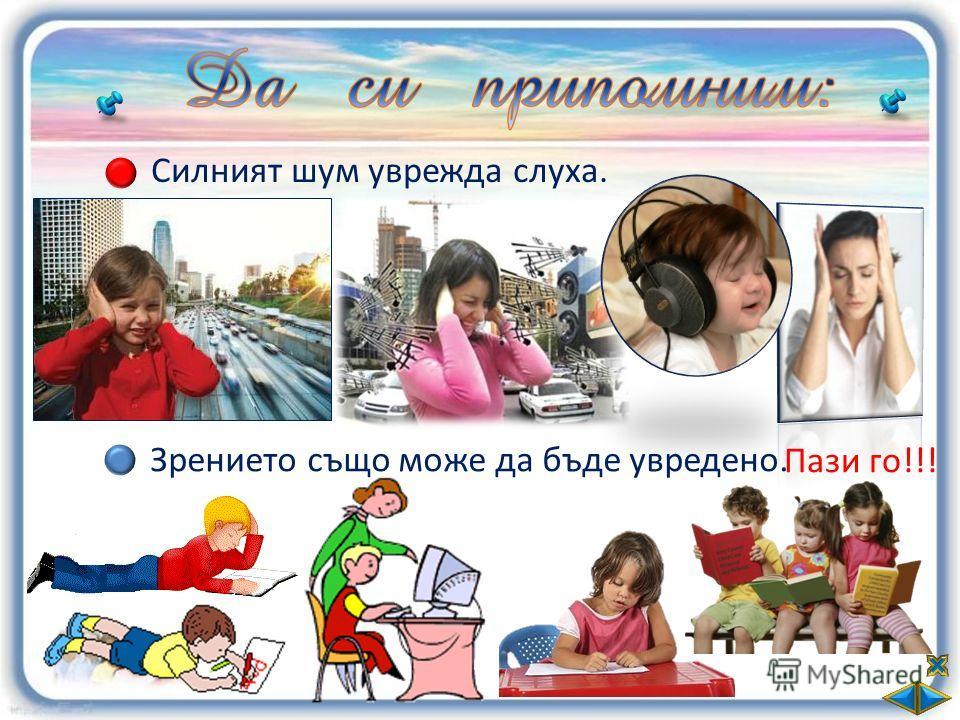 Силният шум уврежда слуха. Зрението също може да бъде увредено. Пази го!!!