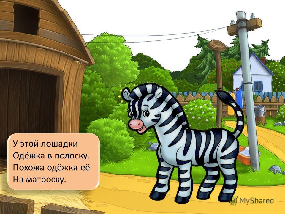 У этой лошадки Одёжка в полоску. Похожа одёжка её На матроску.