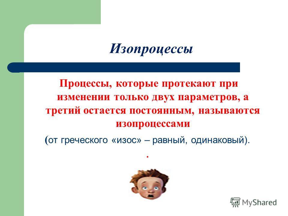 Изопроцессы Процессы, которые протекают при изменении только двух параметров, а третий остается постоянным, называются изопроцессами ( от греческого «изос» – равный, одинаковый)..