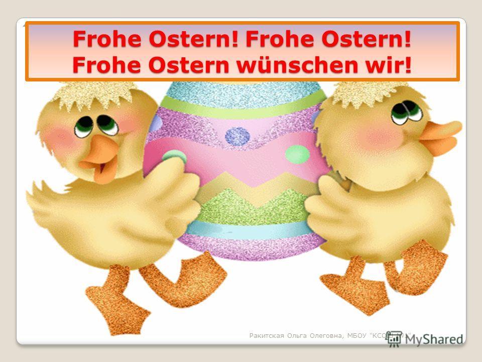 Frohe Ostern! Frohe Ostern! Frohe Ostern wünschen wir! Ракитская Ольга Олеговна, МБОУ КСОШ 1