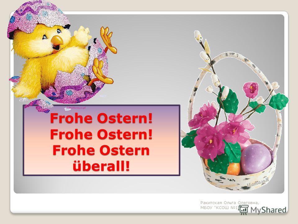 Frohe Ostern! Frohe Ostern! Frohe Ostern überall! Ракитская Ольга Олеговна, МБОУ КСОШ 1