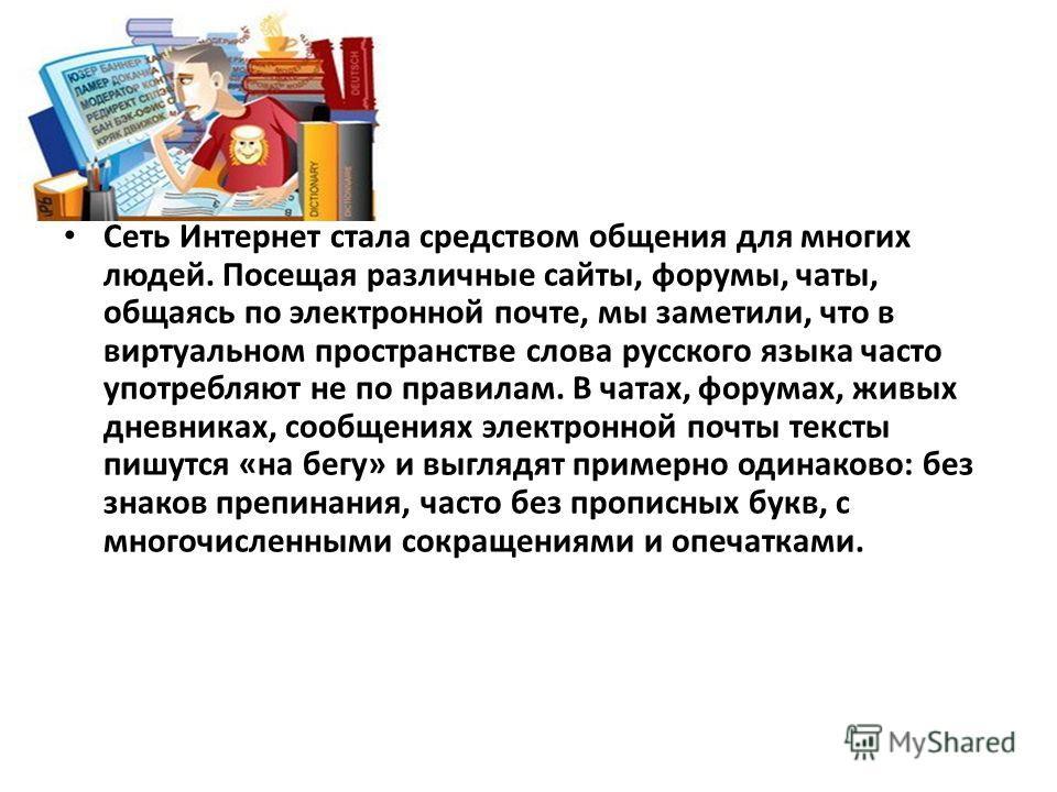 Сеть Интернет стала средством общения для многих людей. Посещая различные сайты, форумы, чаты, общаясь по электронной почте, мы заметили, что в виртуальном пространстве слова русского языка часто употребляют не по правилам. В чатах, форумах, живых дн