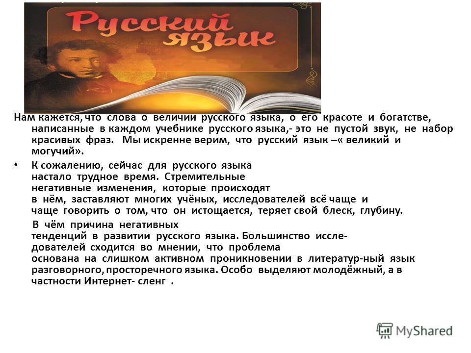 Нам кажется, что слова о величии русского языка, о его красоте и богатстве, написанные в каждом учебнике русского языка,- это не пустой звук, не набор красивых фраз. Мы искренне верим, что русский язык –« великий и могучий». К сожалению, сейчас для р