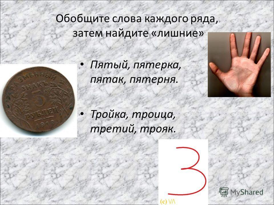Обобщите слова каждого ряда, затем найдите «лишние» Пятый, пятерка, пятак, пятерня. Тройка, троица, третий, трояк.