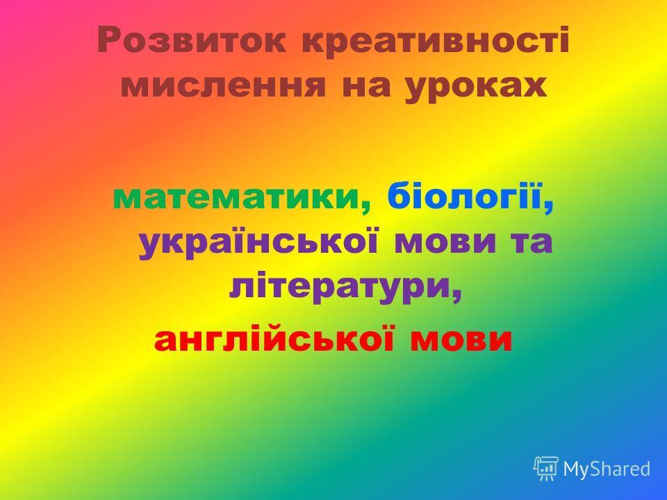 Розвиток креативності мислення на уроках математики, біології, української мови та літератури, англійської мови