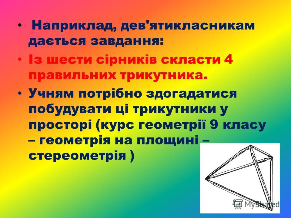 Наприклад, дев'ятикласникам дається завдання: Із шести сірників скласти 4 правильних трикутника. Учням потрібно здогадатися побудувати ці трикутники у просторі (курс геометрії 9 класу – геометрія на площині – стереометрія )