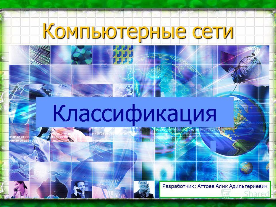 Компьютерные сети Классификация Разработчик: Аттоев Алик Адильгериевич