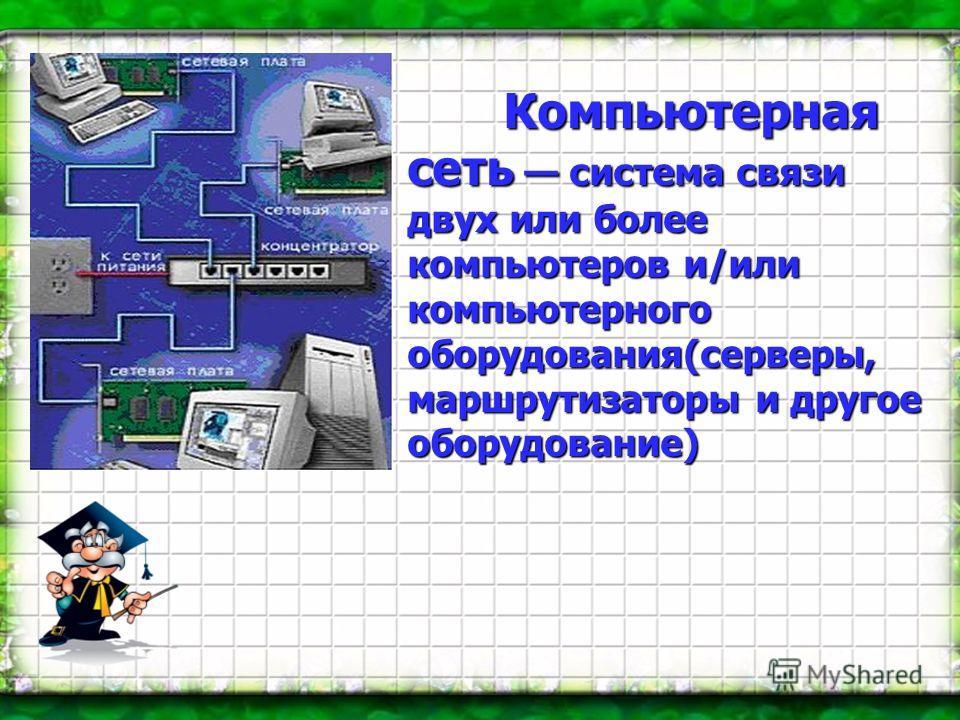 Компьютерная сеть система связи двух или более компьютеров и/или компьютерного оборудования(серверы, маршрутизаторы и другое оборудование)