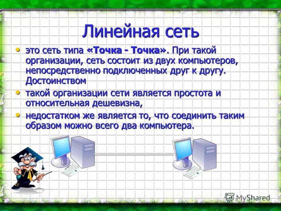 Линейная сеть это сеть типа «Точка - Точка». При такой организации, сеть состоит из двух компьютеров, непосредственно подключенных друг к другу. Достоинством это сеть типа «Точка - Точка». При такой организации, сеть состоит из двух компьютеров, непо