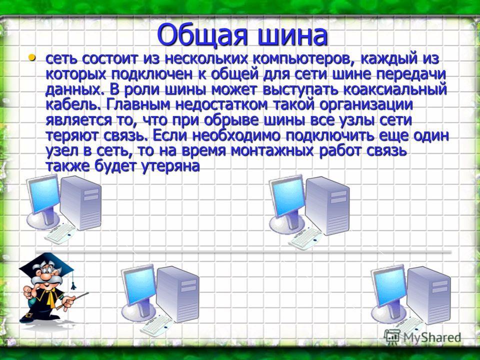 Общая шина сеть состоит из нескольких компьютеров, каждый из которых подключен к общей для сети шине передачи данных. В роли шины может выступать коаксиальный кабель. Главным недостатком такой организации является то, что при обрыве шины все узлы сет