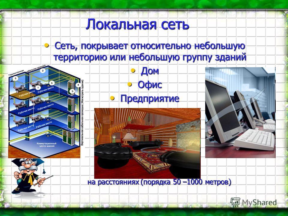 Локальная сеть Сеть, покрывает относительно небольшую территорию или небольшую группу зданий Сеть, покрывает относительно небольшую территорию или небольшую группу зданий Дом Дом Офис Офис Предприятие Предприятие на расстояниях (порядка 50 –1000 метр