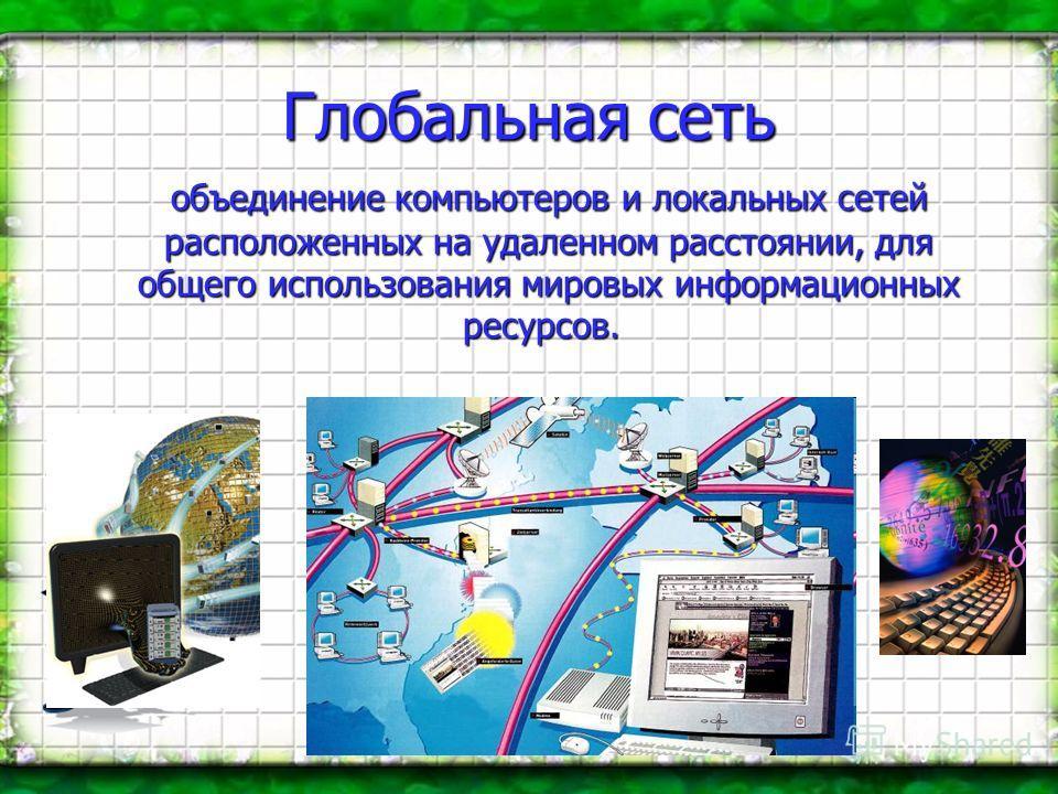 Глобальная сеть объединение компьютеров и локальных сетей расположенных на удаленном расстоянии, для общего использования мировых информационных ресурсов. Айен Фостер