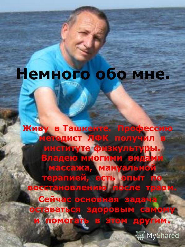 Немного обо мне. Живу в Ташкенте. Профессию методист ЛФК получил в институте физкультуры. Владею многими видами массажа, мануальной терапией, есть опыт по восстановлению после травм. Сейчас основная задача оставаться здоровым самому и помогать в этом