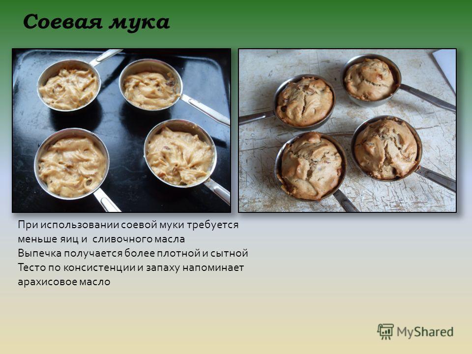 При использовании соевой муки требуется меньше яиц и сливочного масла Выпечка получается более плотной и сытной Тесто по консистенции и запаху напоминает арахисовое масло Соевая мука