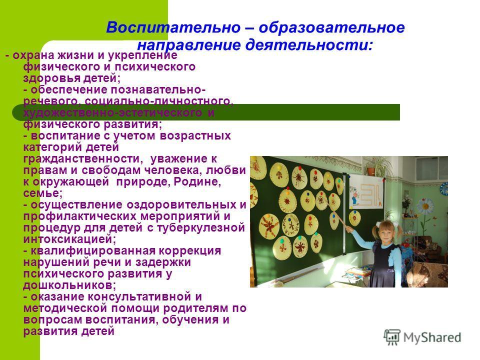 Воспитательно – образовательное направление деятельности: - охрана жизни и укрепление физического и психического здоровья детей; - обеспечение познавательно- речевого, социально-личностного, художественно-эстетического и физического развития; - воспи