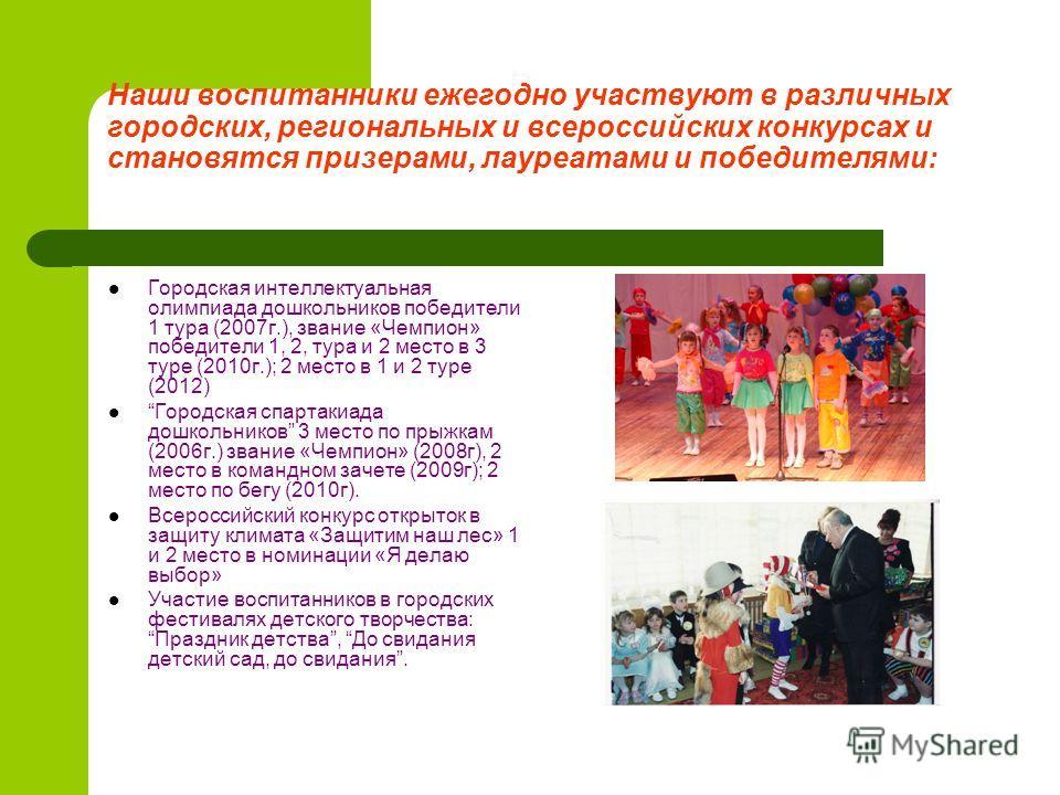 Наши воспитанники ежегодно участвуют в различных городских, региональных и всероссийских конкурсах и становятся призерами, лауреатами и победителями: Городская интеллектуальная олимпиада дошкольников победители 1 тура (2007г.), звание «Чемпион» побед